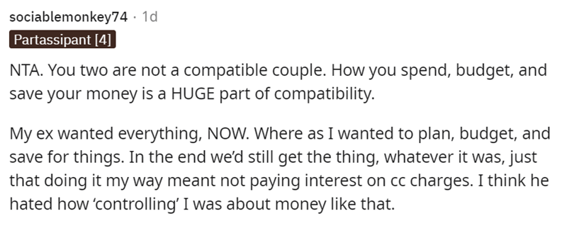 Font - sociablemonkey74 · 1d Partassipant [4] NTA. You two are not a compatible couple. How you spend, budget, and save your money is a HUGE part of compatibility. My ex wanted everything, NOW. Where as I wanted to plan, budget, and save for things. In the end we'd still get the thing, whatever it was, just that doing it my way meant not paying interest on cc charges. I think he hated how 'controlling' I was about money like that.