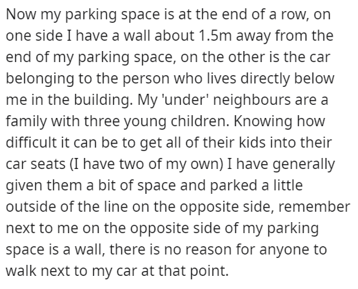 Font - Now my parking space is at the end of a row, on one side I have a wall about 1.5m away from the end of my parking space, on the other is the car belonging to the person who lives directly below me in the building. My 'under' neighbours are a family with three young children. Knowing how difficult it can be to get all of their kids into their car seats (I have two of my own) I have generally given them a bit of space and parked a little outside of the line on the opposite side, remember ne