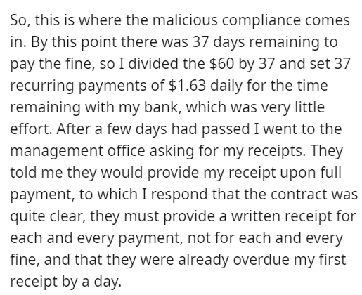 Font - So, this is where the malicious compliance comes in. By this point there was 37 days remaining to pay the fine, so I divided the $60 by 37 and set 37 recurring payments of $1.63 daily for the time remaining with my bank, which was very little effort. After a few days had passed I went to the management office asking for my receipts. They told me they would provide my receipt upon full payment, to which I respond that the contract was quite clear, they must provide a written receipt for ea