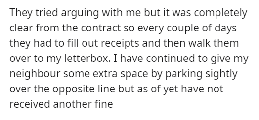 Font - They tried arguing with me but it was completely clear from the contract so every couple of days they had to fill out receipts and then walk them over to my letterbox. I have continued to give my neighbour some extra space by parking sightly over the opposite line but as of yet have not received another fine