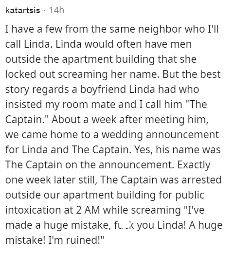 """Font - katartsis · 14h I have a few from the same neighbor who I'll call Linda. Linda would often have men outside the apartment building that she locked out screaming her name. But the best story regards a boyfriend Linda had who insisted my room mate and I call him """"The Captain."""" About a week after meeting him, we came home to a wedding announcement for Linda and The Captain. Yes, his name was The Captain on the announcement. Exactly one week later still, The Captain was arrested outside our a"""