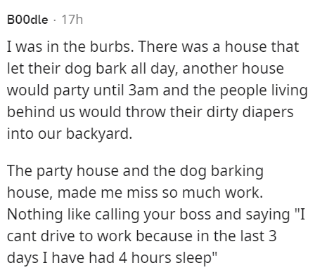 """Font - B00dle · 17h I was in the burbs. There was a house that let their dog bark all day, another house would party until 3am and the people living behind us would throw their dirty diapers into our backyard. The party house and the dog barking house, made me miss so much work. Nothing like calling your boss and saying """"I cant drive to work because in the last 3 days I have had 4 hours sleep"""""""