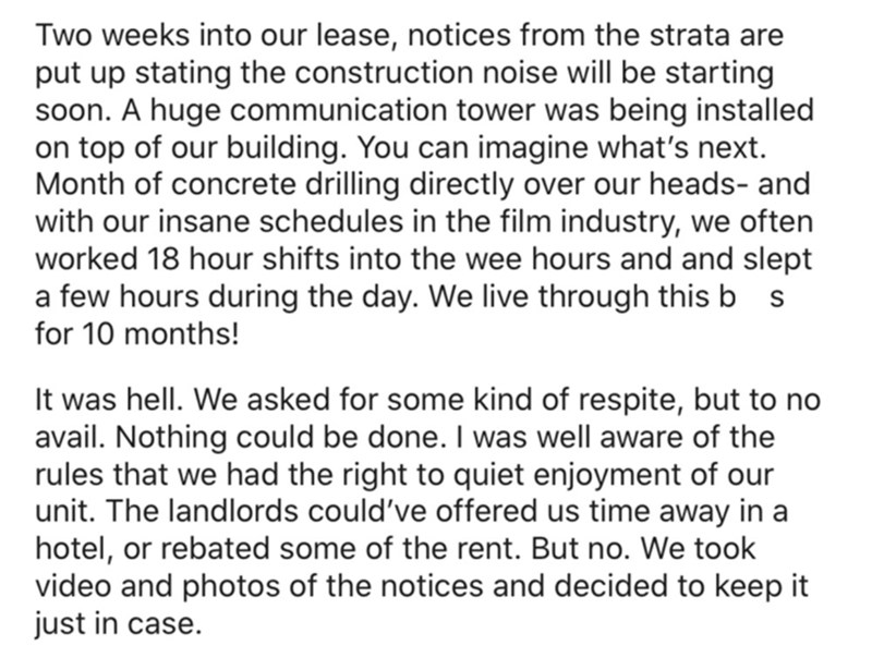 Font - Two weeks into our lease, notices from the strata are put up stating the construction noise will be starting soon. A huge communication tower was being installed on top of our building. You can imagine what's next. Month of concrete drilling directly over our heads- and with our insane schedules in the film industry, we often worked 18 hour shifts into the wee hours and and slept a few hours during the day. We live through this b s for 10 months! It was hell. We asked for some kind of res