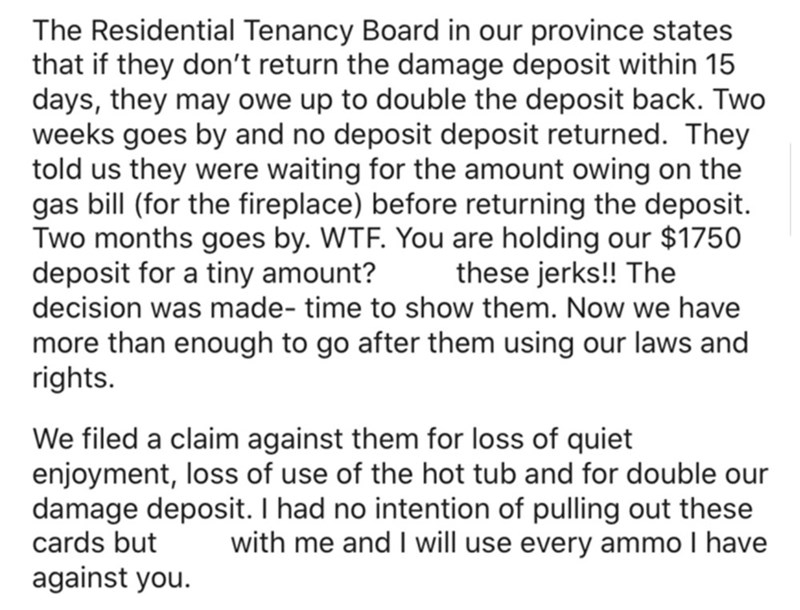 Font - The Residential Tenancy Board in our province states that if they don't return the damage deposit within 15 days, they may owe up to double the deposit back. Two weeks goes by and no deposit deposit returned. They told us they were waiting for the amount owing on the gas bill (for the fireplace) before returning the deposit. Two months goes by. WTF. You are holding our $1750 deposit for a tiny amount? decision was made- time to show them. Now we have these jerks!! The more than enough to