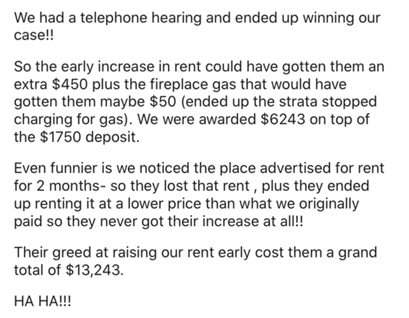 Font - We had a telephone hearing and ended up winning our case!! So the early increase in rent could have gotten them an extra $450 plus the fireplace gas that would have gotten them maybe $50 (ended up the strata stopped charging for gas). We were awarded $6243 on top of the $1750 deposit. Even funnier is we noticed the place advertised for rent for 2 months- so they lost that rent , plus they ended up renting it at a lower price than what we originally paid so they never got their increase at
