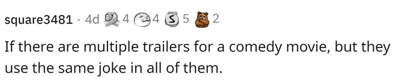 Smile - square3481 · 4d 4 4 3 5 2 If there are multiple trailers for a comedy movie, but they use the same joke in all of them.