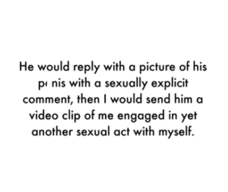 Font - He would reply with a picture of his pi nis with a sexually explicit comment, then I would send him a video clip of me engaged in yet another sexual act with myself.
