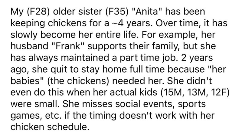 """Font - My (F28) older sister (F35) """"Anita"""" has been keeping chickens for a ~4 years. Over time, it has slowly become her entire life. For example, her husband """"Frank"""" supports their family, but she has always maintained a part time job. 2 years ago, she quit to stay home full time because """"her babies"""" (the chickens) needed her. She didn't even do this when her actual kids (15M, 13M, 12F) were small. She misses social events, sports games, etc. if the timing doesn't work with her chicken schedule"""