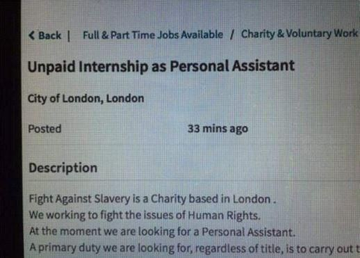 Font - < Back   Full & Part Time Jobs Available / Charity & Voluntary Work Unpaid Internship as Personal Assistant City of London, London Posted 33 mins ago Description Fight Against Slavery is a Charity based in London. We working to fight the issues of Human Rights. At the moment we are looking for a Personal Assistant. A primary duty we are looking for, regardless of title, is to carry out t