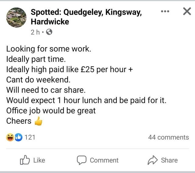 Font - Spotted: Quedgeley, Kingsway, Hardwicke 2 h. 0 Looking for some work. Ideally part time. Ideally high paid like £25 per hour + Cant do weekend. Will need to car share. Would expect 1 hour lunch and be paid for it. Office job would be great Cheers 121 44 comments Like לן Comment Share