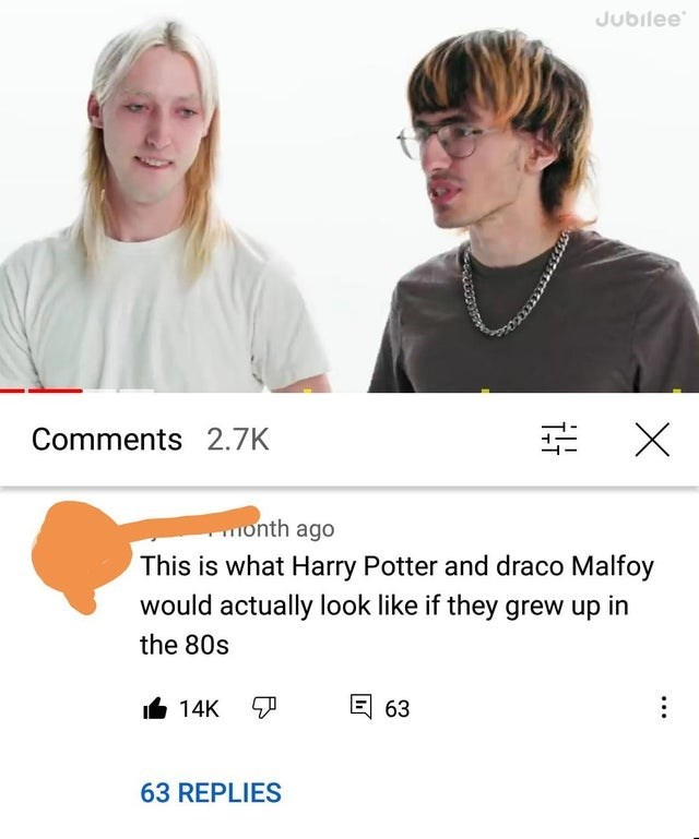 Hair - Jubilee Comments 2.7K onth ago This is what Harry Potter and draco Malfoy would actually look like if they grew up in the 80s 14K 日 63 63 REPLIES