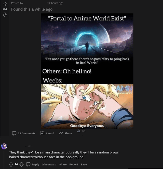 """Organism - A Posted by 12 hours ago 204 Found this a while ago. """"Portal to Anime World Exist"""" """"But once you go there, there's no possibility to going back in Real World."""" Others: Oh hell no! Weebs: MEMES NATION Goodbye Everyone. A Tip 21 Comments Award a Share 11h They think they'll be a main character but really they'll be a random brown haired character without a face in the background 26 Q Reply Give Award Share Report Save"""