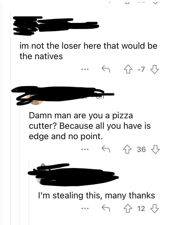 Font - im not the loser here that would be the natives -7 3 Damn man are you a pizza cutter? Because all you have is edge and no point. 36 3 I'm stealing this, many thanks 金 12