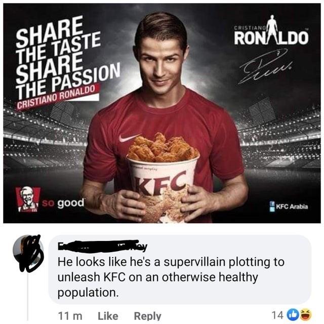 Product - SHARE THE TASTE SHARE THE PASSION CRISTIANO RONALDO CRISTIANO RONALDO KFC so good KFC Arabia He looks like he's a supervillain plotting to unleash KFC on an otherwise healthy population. 11 m Like Reply 14
