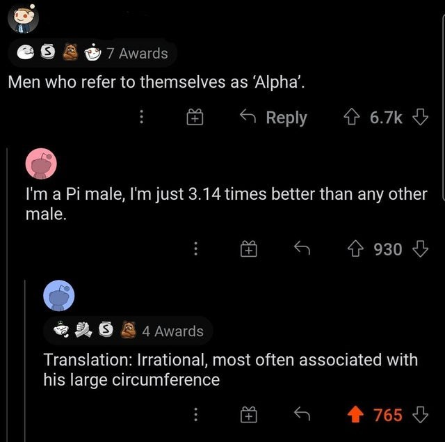 Font - 7 Awards Men who refer to themselves as 'Alpha'. 6 Reply 金 6.7k I'm a Pi male, I'm just 3.14 times better than any other male. 仓930 4 Awards Translation: Irrational, most often associated with his large circumference 765 3