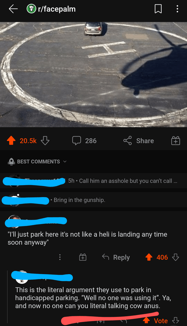 """Light - r/facepalm 20.5k 5 286 S Share + BEST COMMENTS V 5h • Call him an asshole but you can't call ... Bring in the gunship. """"I'll just park here it's not like a heli is landing any time soon anyway"""" 6 Reply 406 This is the literal argument they use to park in handicapped parking. """"Well no one was using it"""". Ya, and now no one can you literal talking cow anus. Vote 3"""