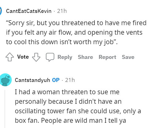 """Font - CantEatCatsKevin - 21h """"Sorry sir, but you threatened to have me fired if you felt any air flow, and opening the vents to cool this down isn't worth my job"""". Vote Reply Share Report Save Cantstandyuh OP · 21h I had a woman threaten to sue me personally because I didn't have an oscillating tower fan she could use, only a box fan. People are wild man I tell ya"""