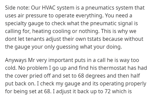 Font - Side note: Our HVAC system is a pneumatics system that uses air pressure to operate everything. You need a specialty gauge to check what the pneumatic signal is calling for, heating cooling or nothing. This is why we dont let tenants adjust their own tstats because without the gauge your only guessing what your doing. Anyways Mr very important puts in a call he is way too cold. No problem I go up and find his thermostat has had the cover pried off and set to 68 degrees and then half put b