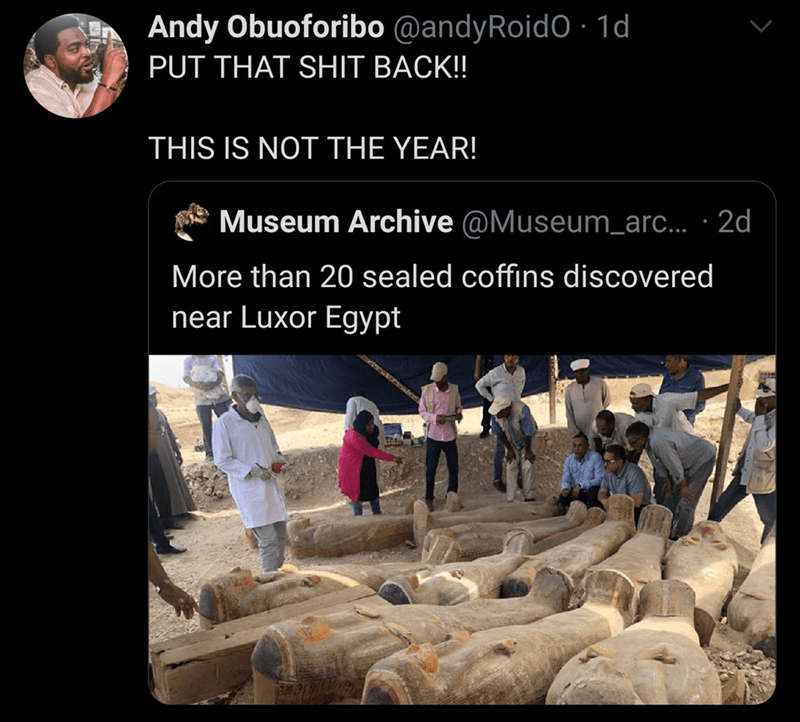 World - Andy Obuoforibo @andyRoidO · 1d PUT THAT SHIT BACK! THIS IS NOT THE YEAR! Museum Archive @Museum_arc... · 2d More than 20 sealed coffins discovered near Luxor Egypt