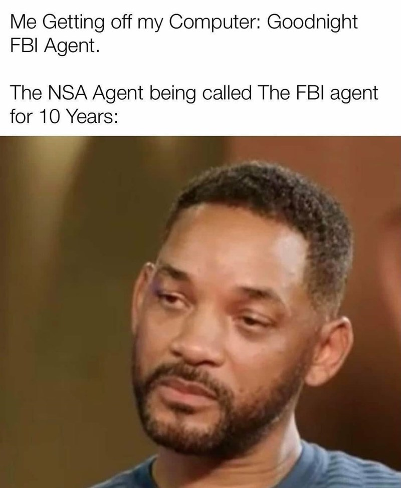 Forehead - Me Getting off my Computer: Goodnight FBI Agent. The NSA Agent being called The FBI agent for 10 Years: