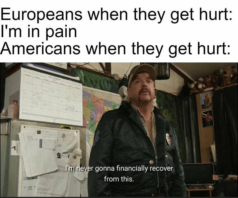 Font - Europeans when they get hurt: I'm in pain Americans when they get hurt: OCTOBER I'm never gonna financially recover from this.