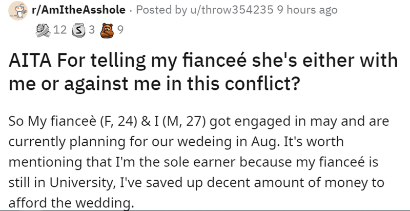 Font - r/AmItheAsshole · Posted by u/throw354235 9 hours ago 9 12 3 3 A 9 AITA For telling my fianceé she's either with me or against me in this conflict? So My fianceè (F, 24) & I (M, 27) got engaged in may and are currently planning for our wedeing in Aug. It's worth mentioning that I'm the sole earner because my fianceé is still in University, I've saved up decent amount of money to afford the wedding.