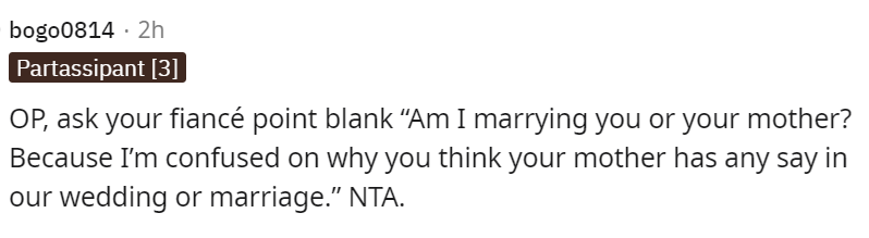 """Font - bogo0814 · 2h Partassipant [3] OP, ask your fiancé point blank """"Am I marrying you or your mother? Because I'm confused on why you think your mother has any say in our wedding or marriage."""" NTA."""