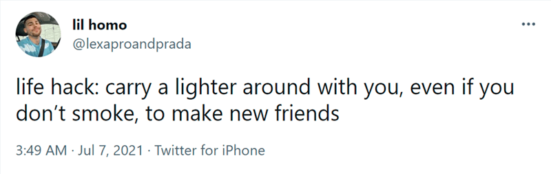 Font - lil homo @lexaproandprada ... life hack: carry a lighter around with you, even if you don't smoke, to make new friends 3:49 AM · Jul 7, 2021 · Twitter for iPhone