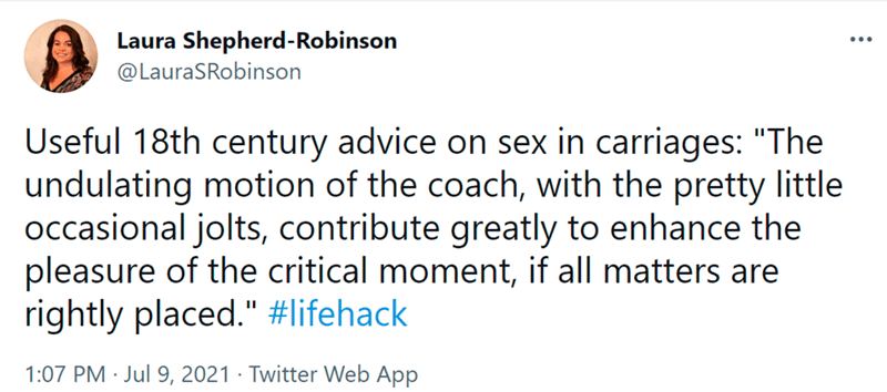 """Font - Laura Shepherd-Robinson @LauraSRobinson ... Useful 18th century advice on sex in carriages: """"The undulating motion of the coach, with the pretty little occasional jolts, contribute greatly to enhance the pleasure of the critical moment, if all matters are rightly placed."""" #lifehack 1:07 PM · Jul 9, 2021 · Twitter Web App"""