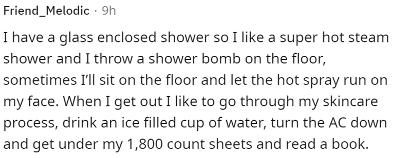 Font - Friend_Melodic · 9h I have a glass enclosed shower so I like a super hot steam shower and I throw a shower bomb on the floor, sometimes I'll sit on the floor and let the hot spray run on my face. When I get out I like to go through my skincare process, drink an ice filled cup of water, turn the AC down and get under my 1,800 count sheets and read a book.