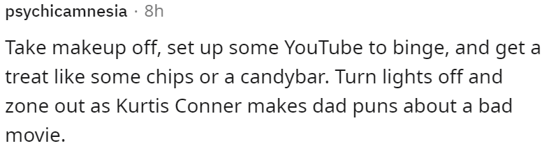 Mammal - psychicamnesia · 8h Take makeup off, set up some YouTube to binge, and get a treat like some chips or a candybar. Turn lights off and zone out as Kurtis Conner makes dad puns about a bad movie.
