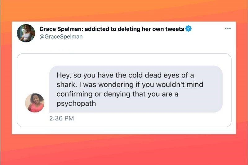 Rectangle - Grace Spelman: addicted to deleting her own tweets @GraceSpelman Hey, so you have the cold dead eyes of a shark. I was wondering if you wouldn't mind confirming or denying that you are a psychopath 2:36 PM