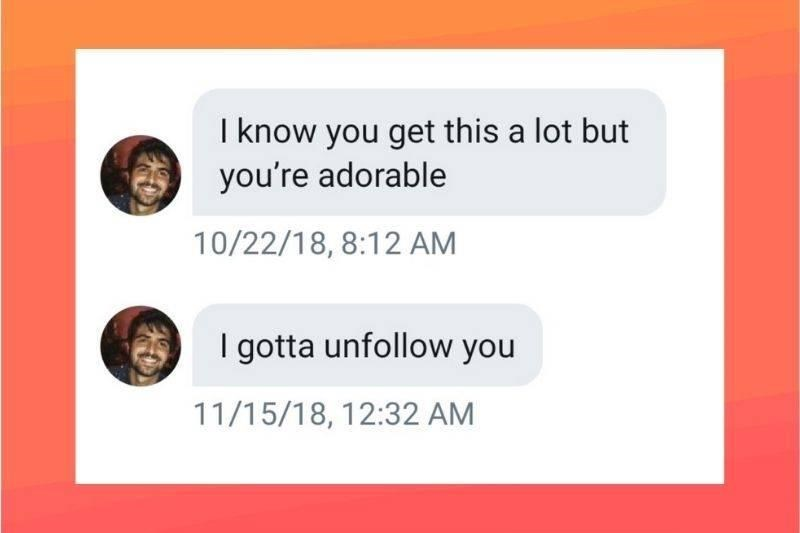 Font - I know you get this a lot but you're adorable 10/22/18, 8:12 AM I gotta unfollow you 11/15/18, 12:32 AM