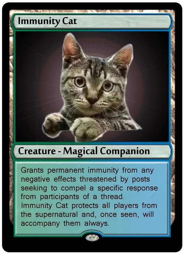 Cat - Immunity Cat Creature - Magical Companion Grants permanent immunity from any negative effects threatened by posts seeking to compel a specific response from participants of a thread. Immunity Cat protects all players from the supernatural and, once seen, will accompany them always.