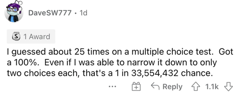 Rectangle - DaveSW777• 1d S 1 Award I guessed about 25 times on a multiple choice test. Got a 100%. Even if I was able to narrow it down to only two choices each, that's a 1 in 33,554,432 chance. G Reply 4 1.1k 3 ...