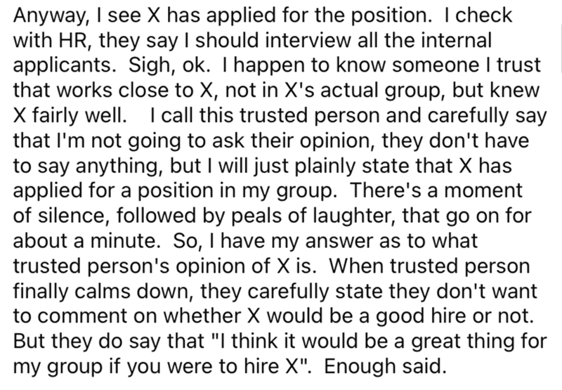 Font - Anyway, I see X has applied for the position. I check with HR, they say I should interview all the internal applicants. Sigh, ok. Thappen to know someone I trust that works close to X, not in X's actual group, but knew X fairly well. I call this trusted person and carefully say that I'm not going to ask their opinion, they don't have to say anything, but I will just plainly state that X has applied for a position in my group. There's a moment of silence, followed by peals of laughter, tha
