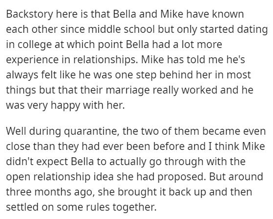 Font - Backstory here is that Bella and Mike have known each other since middle school but only started dating in college at which point Bella had a lot more experience in relationships. Mike has told me he's always felt like he was one step behind her in most things but that their marriage really worked and he was very happy with her. Well during quarantine, the two of them became even close than they had ever been before and I think Mike didn't expect Bella to actually go through with the open