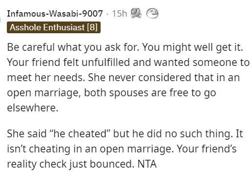 """Font - Infamous-Wasabi-9007 · 15h 2 Asshole Enthusiast [8] Be careful what you ask for. You might well get it. Your friend felt unfulfilled and wanted someone to meet her needs. She never considered that in an open marriage, both spouses are free to go elsewhere. She said """"he cheated"""" but he did no such thing. It isn't cheating in an open marriage. Your friend's reality check just bounced. NTA"""