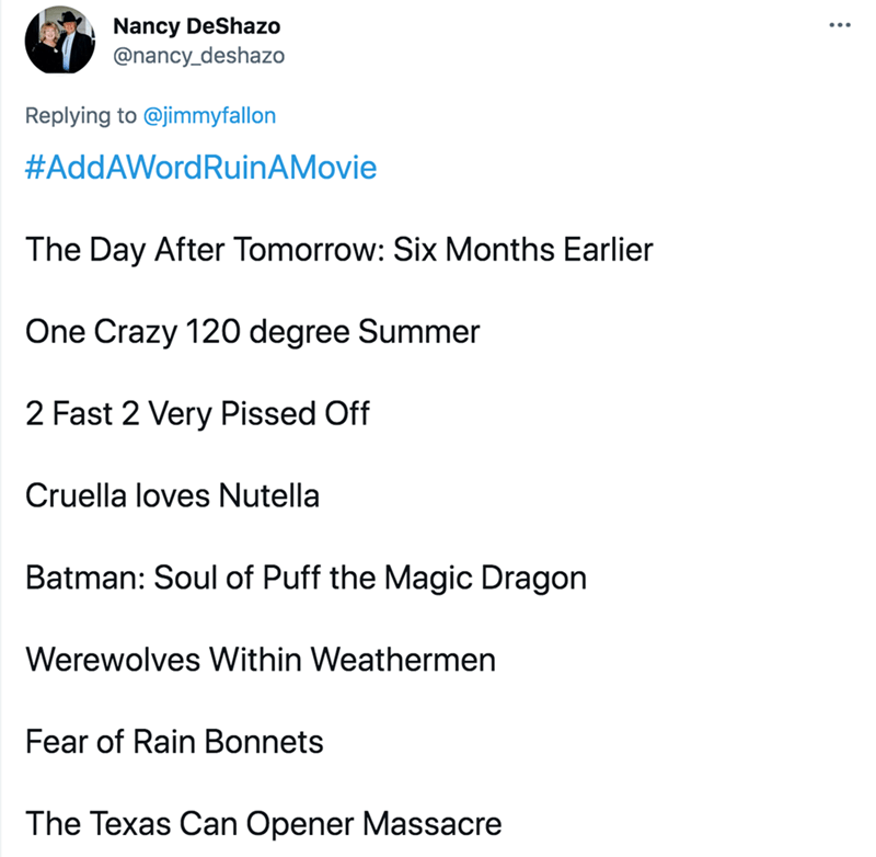Font - Nancy DeShazo @nancy_deshazo Replying to @jimmyfallon #AddAWordRuinAMovie The Day After Tomorrow: Six Months Earlier One Crazy 120 degree Summer 2 Fast 2 Very Pissed Off Cruella loves Nutella Batman: Soul of Puff the Magic Dragon Werewolves Within Weathermen Fear of Rain Bonnets The Texas Can Opener Massacre