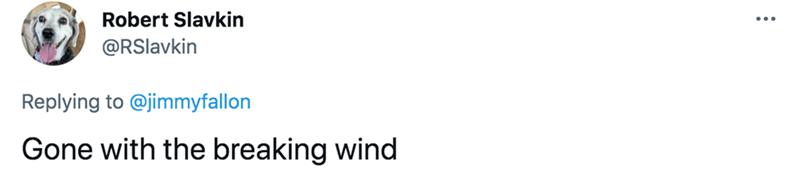 Font - Robert Slavkin @RSlavkin Replying to @jimmyfallon Gone with the breaking wind
