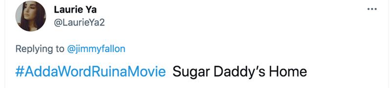 Font - Laurie Ya @LaurieYa2 Replying to @jimmyfallon #AddaWordRuinaMovie Sugar Daddy's Home