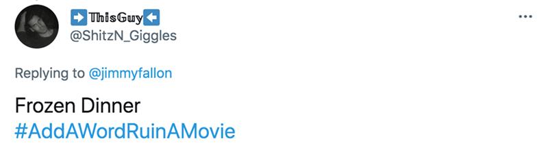 Rectangle - - ThisGuy @ShitzN_Giggles Replying to @jimmyfallon Frozen Dinner #AddAWordRuinAMovie
