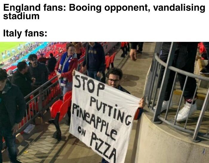 Clothing - England fans: Booing opponent, vandalising stadium Italy fans: STOP PUTTING FINEAPPLE ON PIZZA