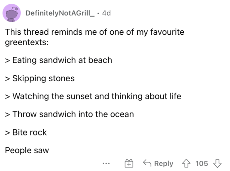 Font - DefinitelyNotAGrill_ · 4d This thread reminds me of one of my favourite greentexts: > Eating sandwich at beach > Skipping stones > Watching the sunset and thinking about life > Throw sandwich into the ocean > Bite rock People saw G Reply 4 105 3