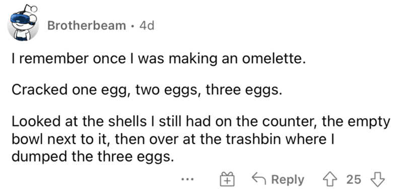 Font - Brotherbeam · 4d I remember once I was making an omelette. Cracked one egg, two eggs, three eggs. Looked at the shells I still had on the counter, the empty bowl next to it, then over at the trashbin where I dumped the three eggs. G Reply 4 25 3 ...