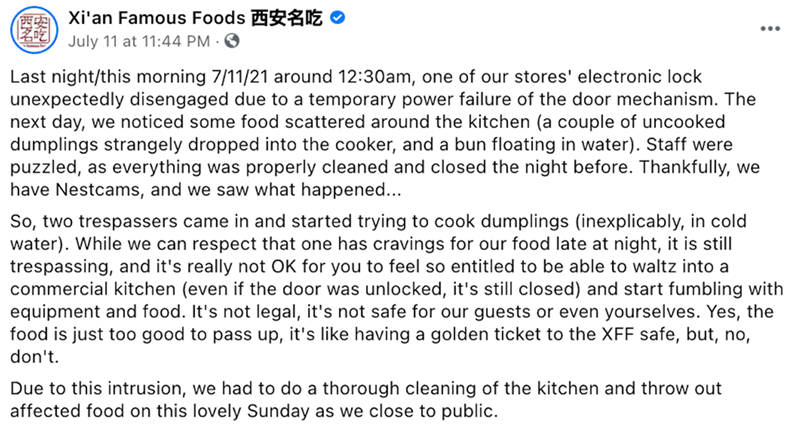 Font - Xi'an Famous Foods ŽE O ... July 11 at 11:44 PM · 0 Last night/this morning 7/11/21 around 12:30am, one of our stores' electronic lock unexpectedly disengaged due to a temporary power failure of the door mechanism. The next day, we noticed some food scattered around the kitchen (a couple of uncooked dumplings strangely dropped into the cooker, and a bun floating in water). Staff were puzzled, as everything was properly cleaned and closed the night before. Thankfully, we have Nestcams, and