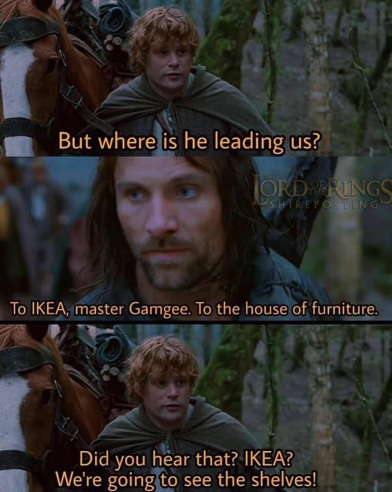 Head - But where is he leading us? ORDRERINGS SHIREPOSTING To IKEA, master Gamgee. To the house of furniture. Did you hear that? IKEA? We're going to see the shelves!