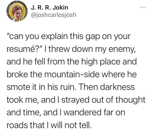 """Font - J. R. R. Jokin @joshcarlosjosh ... """"can you explain this gap on your resumé?""""   threw down my enemy, and he fell from the high place and broke the mountain-side where he smote it in his ruin. Then darkness took me, and I strayed out of thought and time, andI wandered far on roads that I will not tell."""