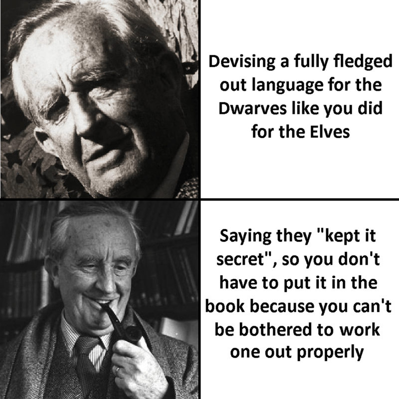 """Forehead - Devising a fully fledged out language for the Dwarves like you did for the Elves Saying they """"kept it secret"""", so you don't have to put it in the book because you can't be bothered to work one out properly"""