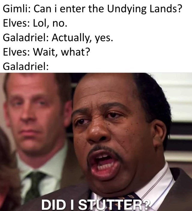 Forehead - Gimli: Can i enter the Undying Lands? Elves: Lol, no. Galadriel: Actually, yes. Elves: Wait, what? Galadriel: fare DID I STUTTER?